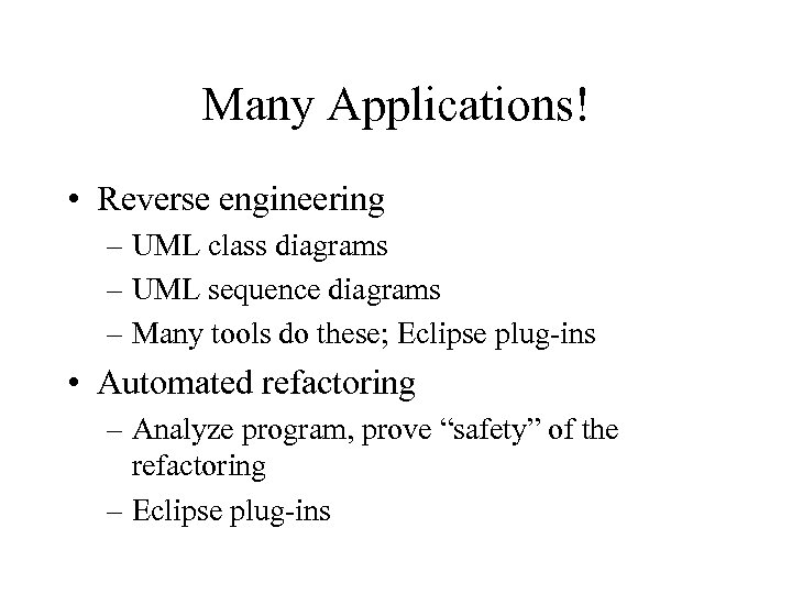 Many Applications! • Reverse engineering – UML class diagrams – UML sequence diagrams –