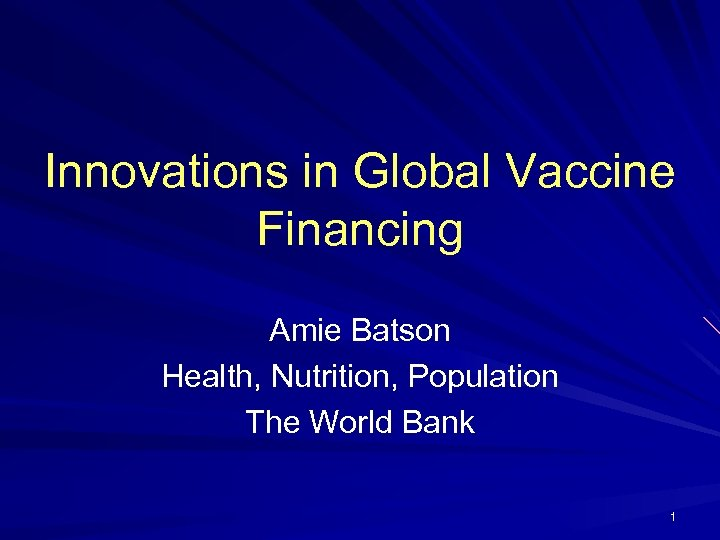 Innovations in Global Vaccine Financing Amie Batson Health, Nutrition, Population The World Bank 1