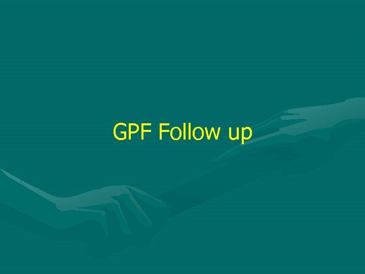 GPF Follow up