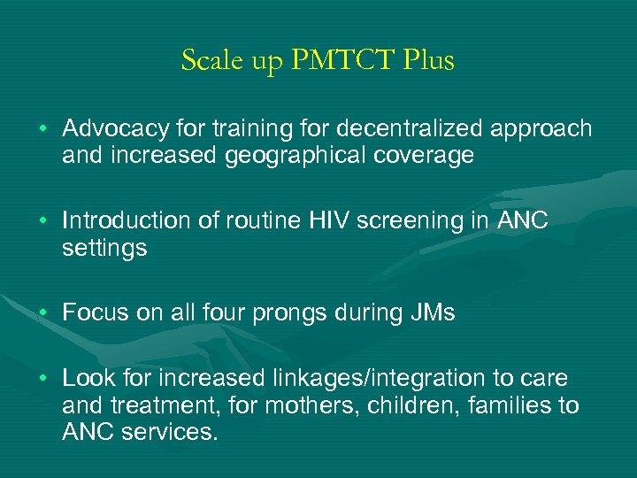 Scale up PMTCT Plus • Advocacy for training for decentralized approach and increased geographical