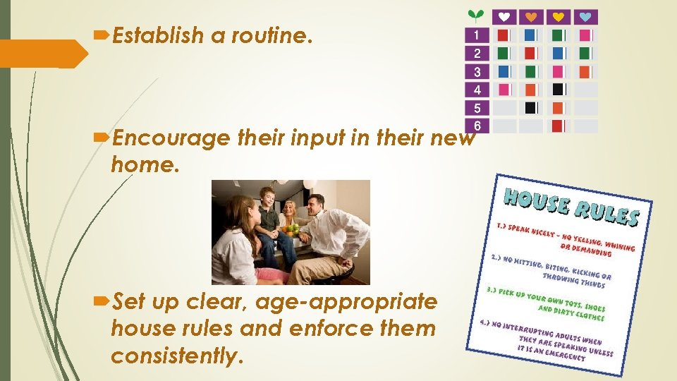 Establish a routine. Encourage their input in their new home. Set up clear,