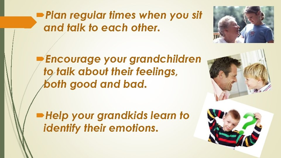 Plan regular times when you sit and talk to each other. Encourage your