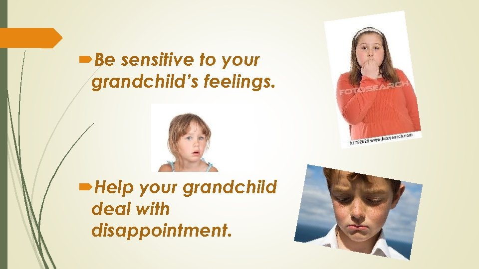 Be sensitive to your grandchild's feelings. Help your grandchild deal with disappointment.
