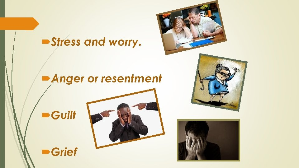 Stress and worry. Anger or resentment Guilt Grief