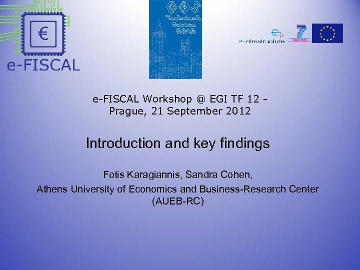 e-FISCAL Workshop @ EGI TF 12 - Prague, 21 September 2012 Introduction and key