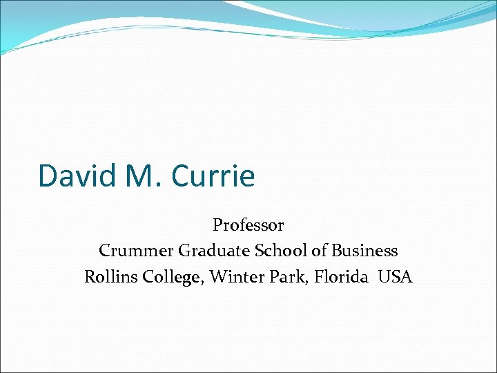 David M. Currie Professor Crummer Graduate School of Business Rollins College, Winter Park, Florida