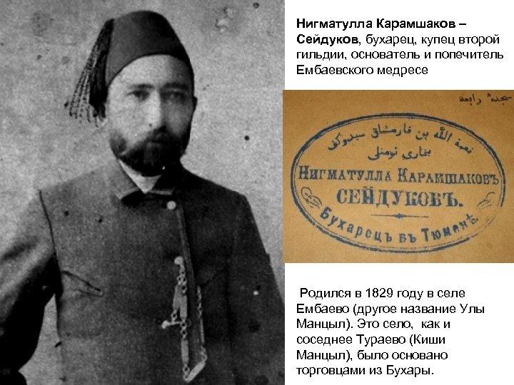 Нигматулла Карамшаков – Сейдуков, бухарец, купец второй гильдии, основатель и попечитель Ембаевского медресе Родился