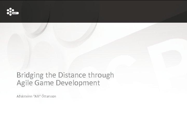"""Bridging the Distance through Agile Game Development Aðalsteinn """"Alli"""" Óttarsson"""
