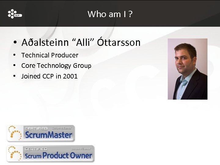 "Who am I ? • Aðalsteinn ""Alli"" Óttarsson • Technical Producer • Core Technology"