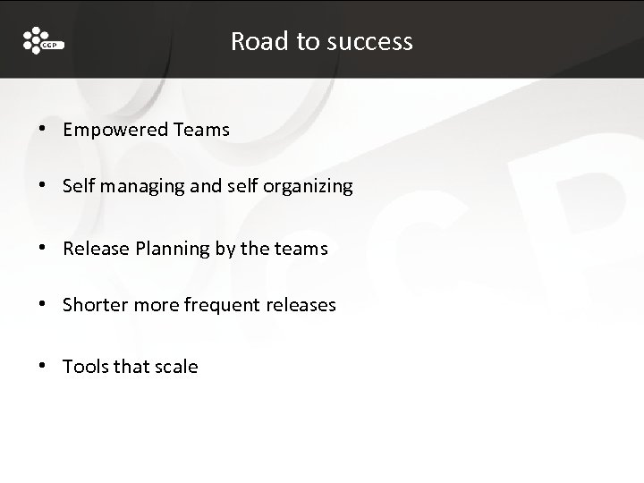 Road to success • Empowered Teams • Self managing and self organizing • Release
