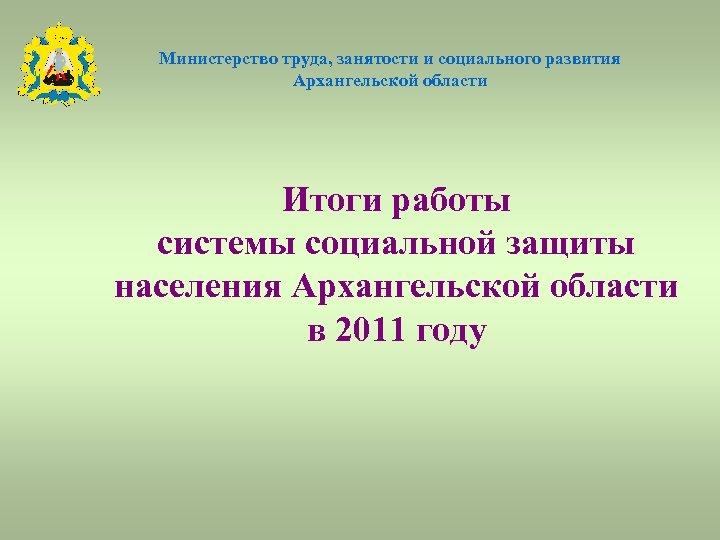 Министерство труда, занятости и социального развития Архангельской области Итоги работы системы социальной защиты населения