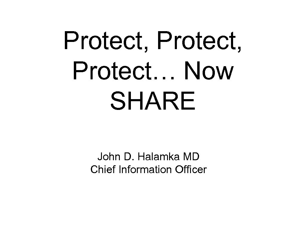 Protect, Protect… Now SHARE John D. Halamka MD Chief Information Officer