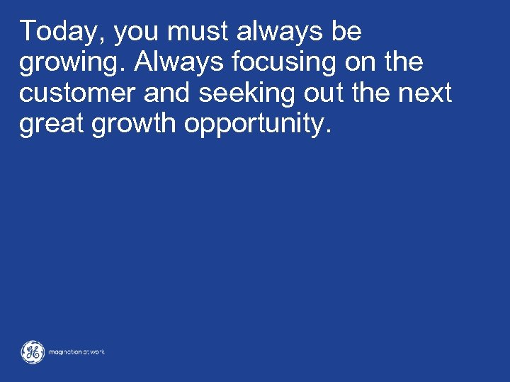 Today, you must always be growing. Always focusing on the customer and seeking out