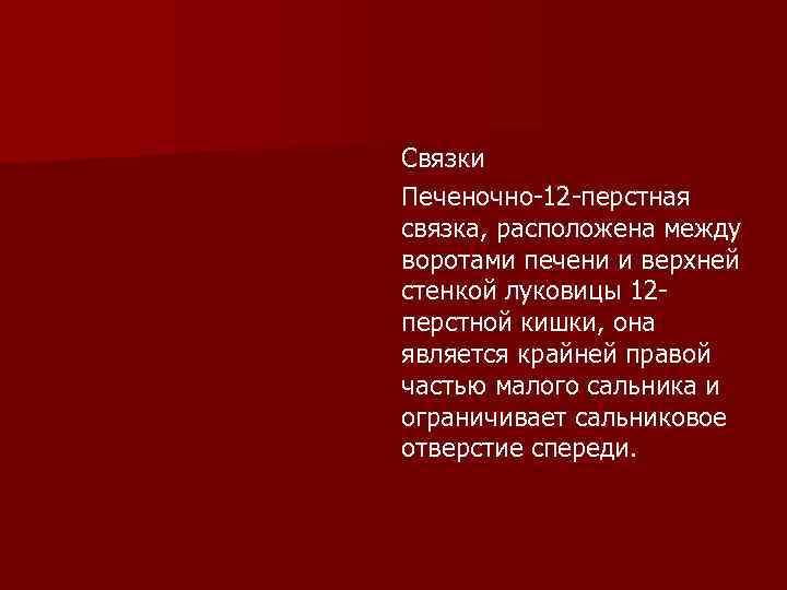 Связки Печеночно-12 -перстная связка, расположена между воротами печени и верхней стенкой луковицы 12 перстной
