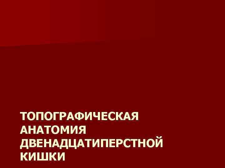 ТОПОГРАФИЧЕСКАЯ АНАТОМИЯ ДВЕНАДЦАТИПЕРСТНОЙ КИШКИ