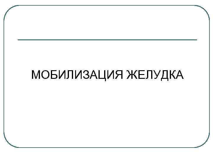 МОБИЛИЗАЦИЯ ЖЕЛУДКА
