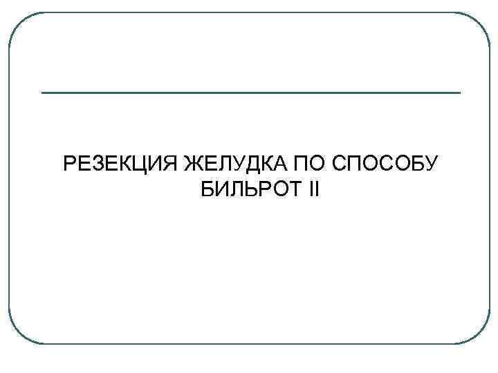 РЕЗЕКЦИЯ ЖЕЛУДКА ПО СПОСОБУ БИЛЬРОТ II