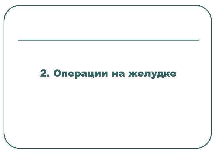 2. Операции на желудке