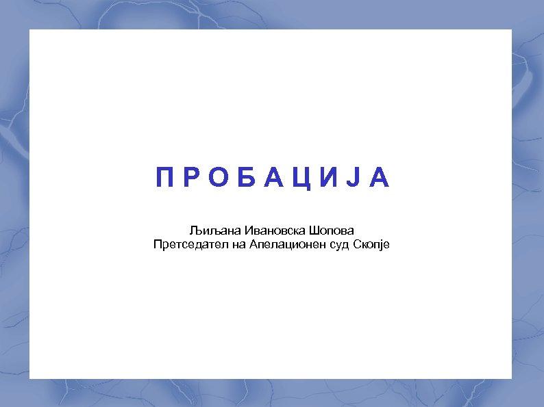 ПРОБАЦИЈА Љиљана Ивановска Шопова Претседател на Апелационен суд Скопје
