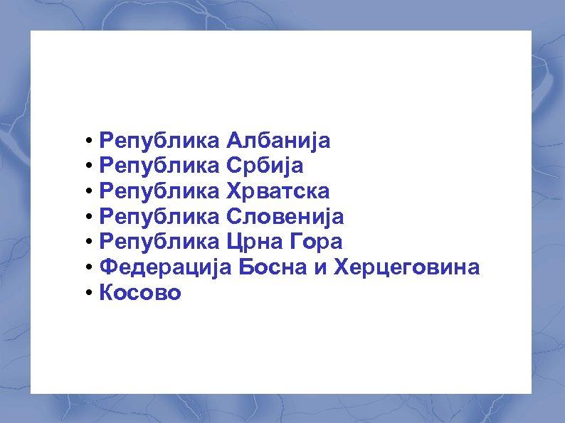• Република Албанија • Република Србија • Република Хрватска • Република Словенија •