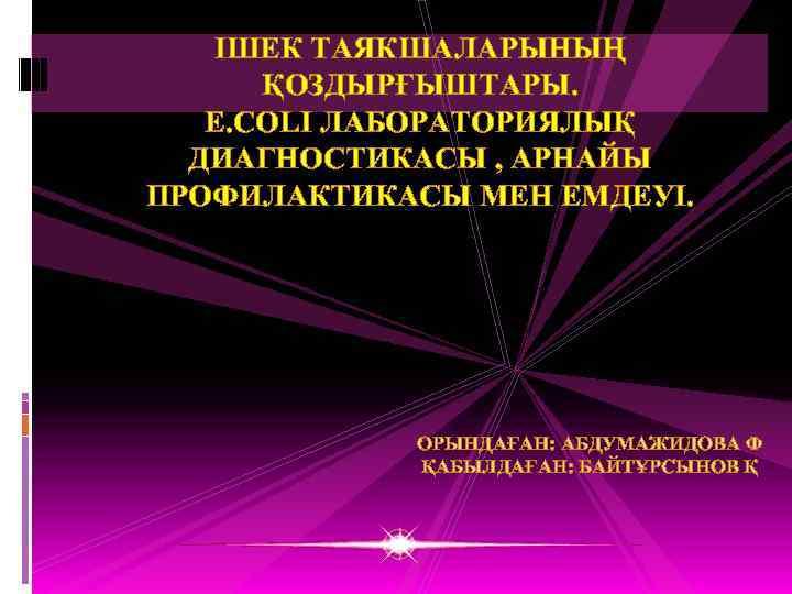 ІШЕК ТАЯКШАЛАРЫНЫҢ ҚОЗДЫРҒЫШТАРЫ. E. COLI ЛАБОРАТОРИЯЛЫҚ ДИАГНОСТИКАСЫ , АРНАЙЫ ПРОФИЛАКТИКАСЫ МЕН ЕМДЕУІ. ОРЫНДАҒАН: АБДУМАЖИДОВА