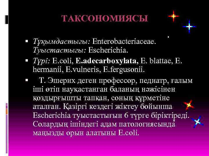 ТАКСОНОМИЯСЫ Тұқымдастыгы: Enterobacteriaceae. Туыстастыгы: Escherichia. Түрі: E. coli, E. adecarboхylata, E. blattae, E. hermanii,