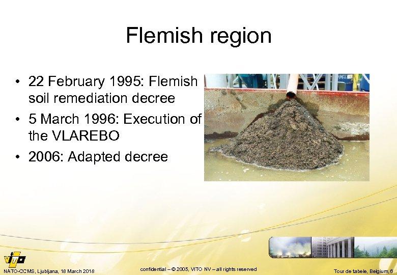 Flemish region • 22 February 1995: Flemish soil remediation decree • 5 March 1996: