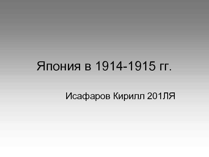 Япония в 1914 -1915 гг. Исафаров Кирилл 201 ЛЯ