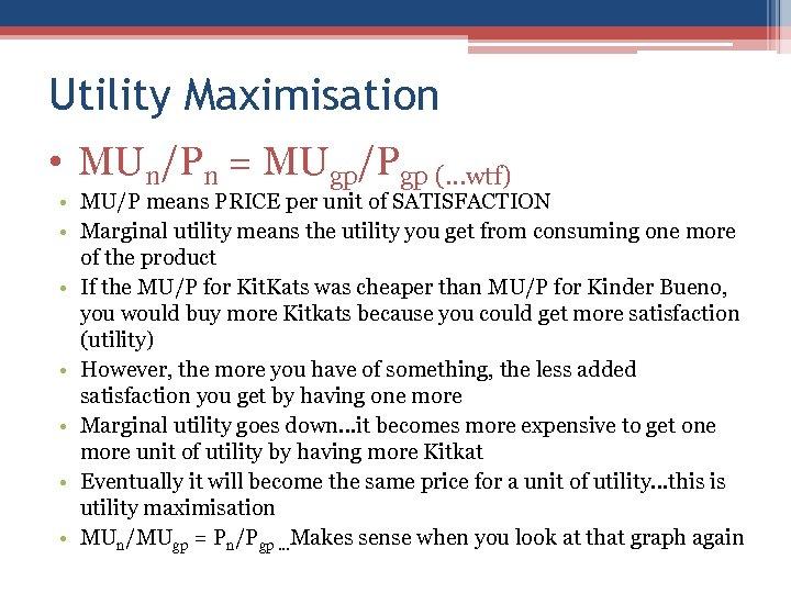 Utility Maximisation • MUn/Pn = MUgp/Pgp (…wtf) • MU/P means PRICE per unit of