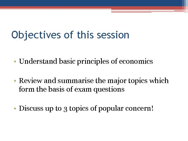 Objectives of this session • Understand basic principles of economics • Review and summarise