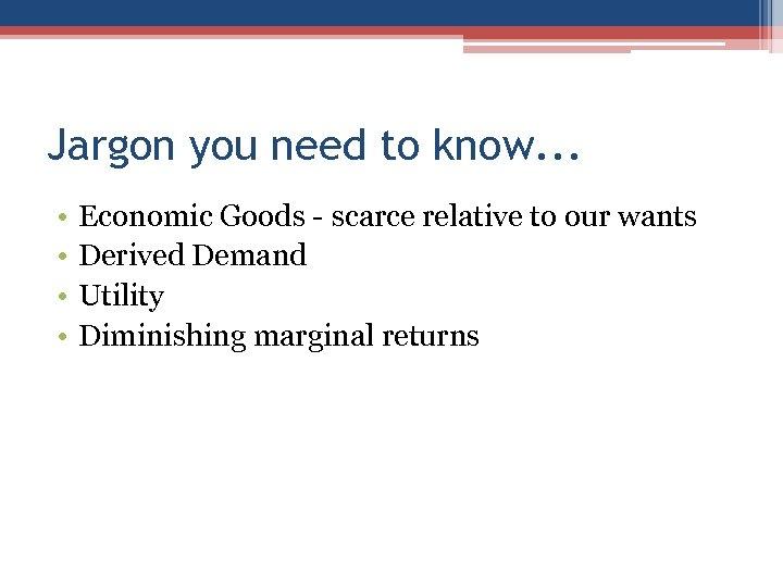 Jargon you need to know. . . • • Economic Goods - scarce relative