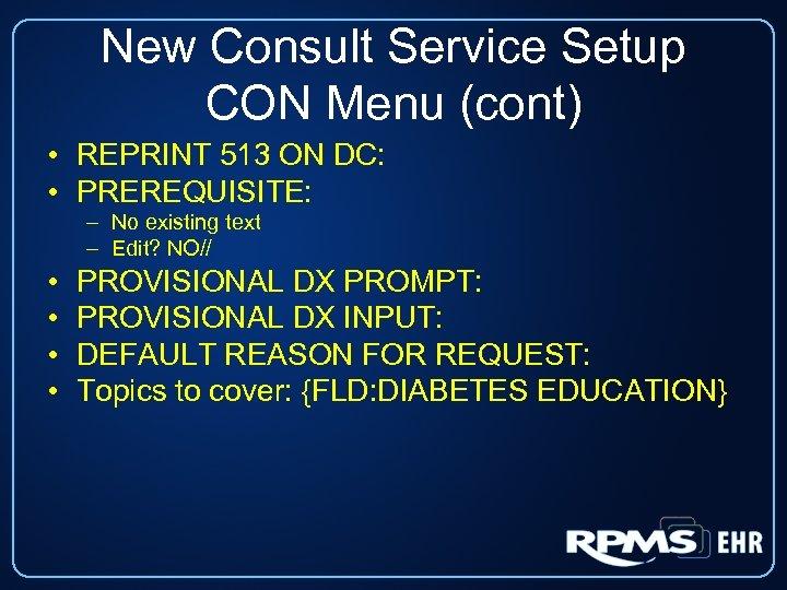 New Consult Service Setup CON Menu (cont) • REPRINT 513 ON DC: • PREREQUISITE: