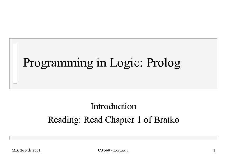 Programming in Logic: Prolog Introduction Reading: Read Chapter 1 of Bratko MB: 26 Feb