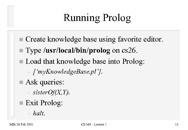 Running Prolog Create knowledge base using favorite editor. n Type /usr/local/bin/prolog on cs 26.