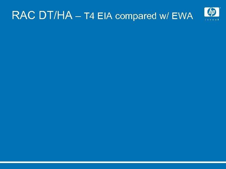 RAC DT/HA – T 4 EIA compared w/ EWA
