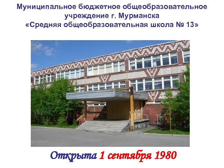 Муниципальное бюджетное общеобразовательное учреждение г. Мурманска «Средняя общеобразовательная школа № 13» Фото школы Открыта