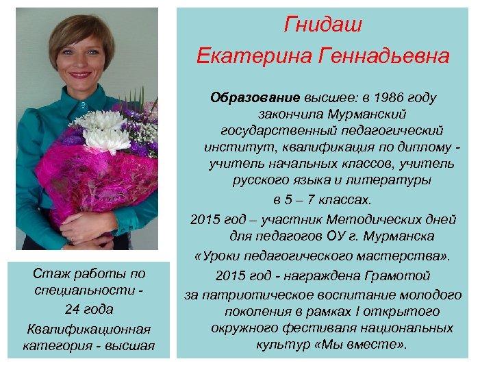 Гнидаш Екатерина Геннадьевна Стаж работы по специальности 24 года Квалификационная категория - высшая Образование