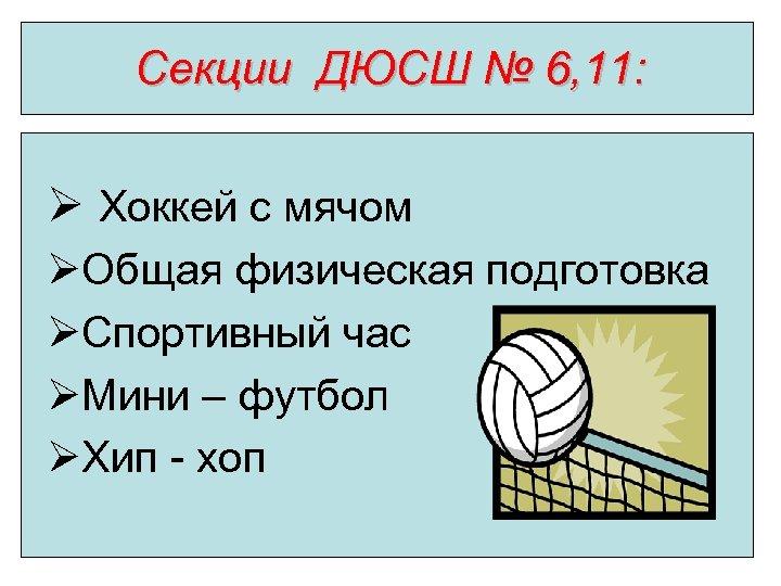 Секции ДЮСШ № 6, 11: Ø Хоккей с мячом ØОбщая физическая подготовка ØСпортивный час