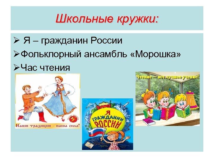 Школьные кружки: Ø Я – гражданин России Ø Фольклорный ансамбль «Морошка» Ø Час чтения