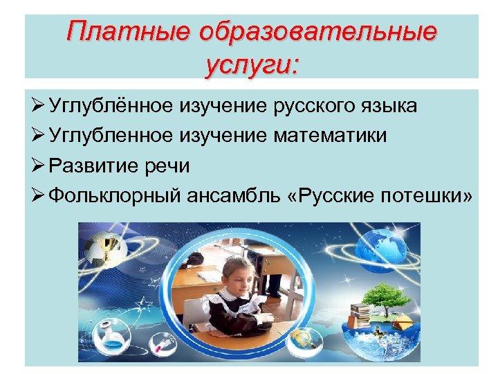 Платные образовательные услуги: Ø Углублённое изучение русского языка Ø Углубленное изучение математики Ø Развитие