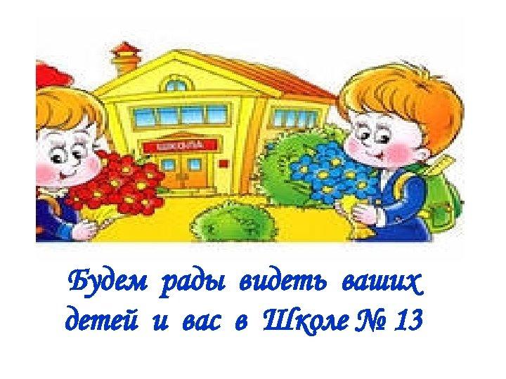 Будем рады видеть ваших детей и вас в Школе № 13
