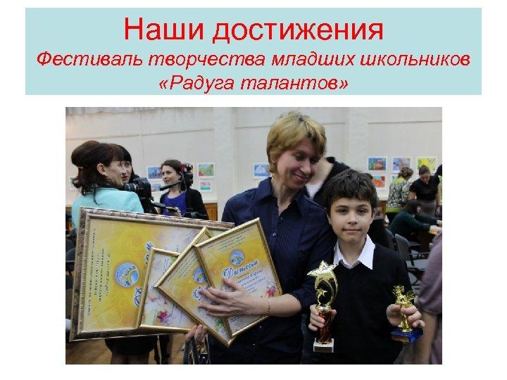 Наши достижения Фестиваль творчества младших школьников «Радуга талантов»