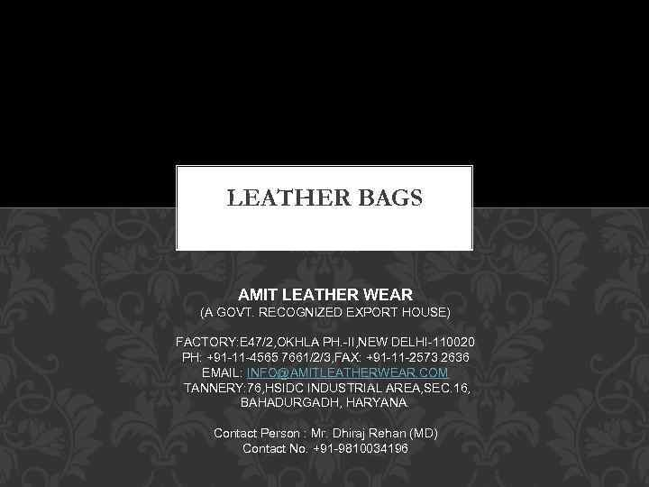 LEATHER BAGS AMIT LEATHER WEAR (A GOVT. RECOGNIZED EXPORT HOUSE) FACTORY: E 47/2, OKHLA