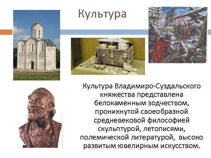Культура Владимиро-Суздальского княжества представлена белокаменным зодчеством, проникнутой своеобразной средневековой философией скульптурой, летописями, полемической литературой,