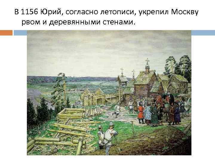 В 1156 Юрий, согласно летописи, укрепил Москву рвом и деревянными стенами.