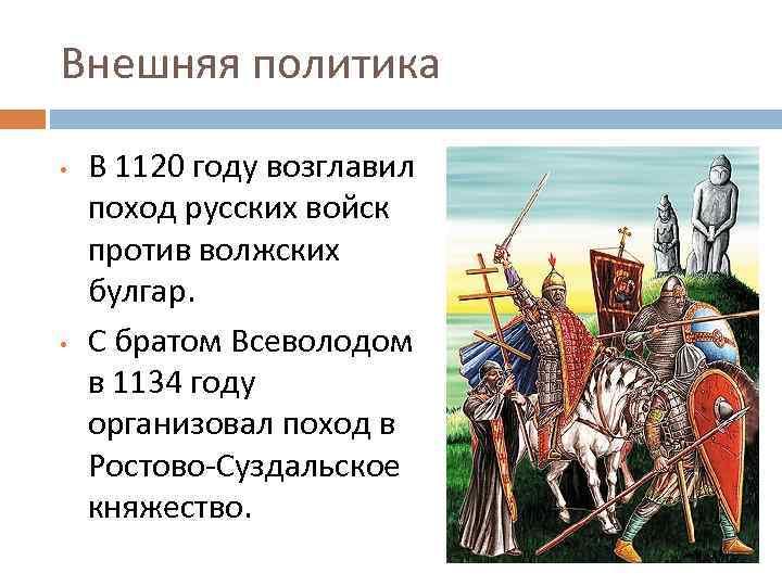 Внешняя политика • • В 1120 году возглавил поход русских войск против волжских булгар.