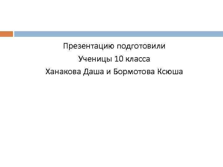 Презентацию подготовили Ученицы 10 класса Ханакова Даша и Бормотова Ксюша