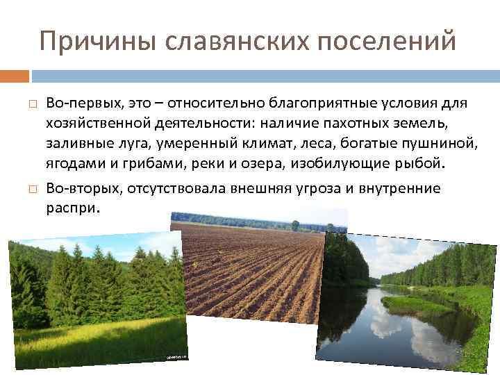 Причины славянских поселений Во-первых, это – относительно благоприятные условия для хозяйственной деятельности: наличие пахотных