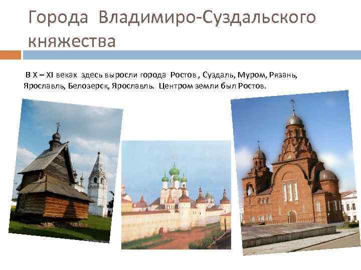Города Владимиро-Суздальского княжества В X – XI веках здесь выросли города Ростов , Суздаль,