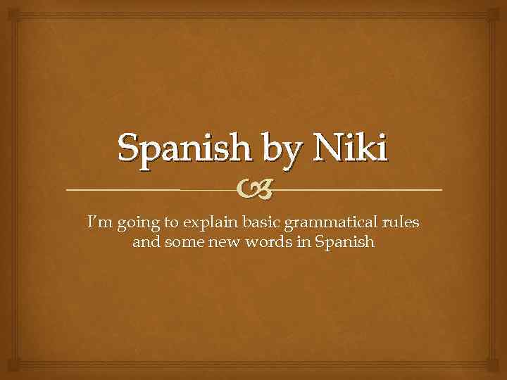 Spanish by Niki I'm going to explain basic grammatical rules and some new words